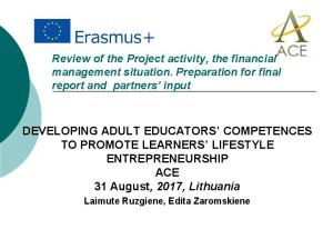 DEVELOPING ADULT EDUCATORS COMPETENCES TO PROMOTE LEARNERS LIFESTYLE ENTREPRENEURSHIP ACE 31 August, 2017, Lithuania