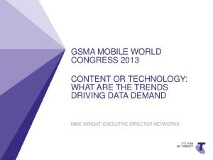 GSMA MOBILE WORLD CONGRESS 2013 CONTENT OR TECHNOLOGY: WHAT ARE THE TRENDS DRIVING DATA DEMAND MIKE WRIGHT, EXECUTIVE DIRECTOR NETWORKS