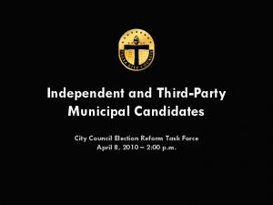Independent and Third-Party Municipal Candidates. City Council Election Reform Task Force April 8, :00 p.m