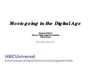 Moviegoing in the Digital Age Margaret Wilhelm Director, Digital Insights & Analytics NBCUniversal