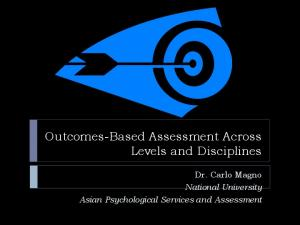 Outcomes-Based Assessment Across Levels and Disciplines. Dr. Carlo Magno National University Asian Psychological Services and Assessment