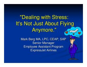 """Dealing with Stress: It's Not Just About Flying Anymore."" Mark Berg MA, LPC, CEAP, SAP Senior Manager Employee Assistant Program ExpressJet Airlines"